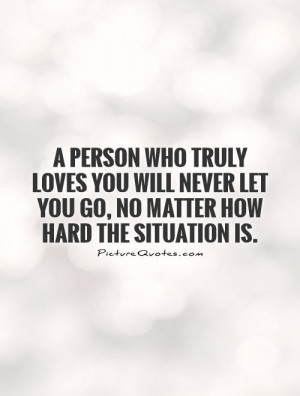 ... never let you go, no matter how hard the situation is Picture Quote #1