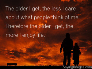 The Older I Get, The More I Enjoy Life: Quote About The Older I Get ...