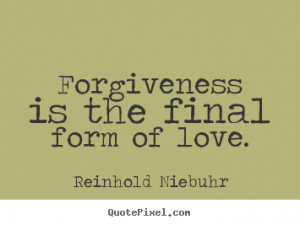 Sayings about love - Forgiveness is the final form of love.