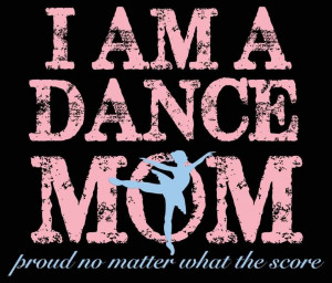 Im a Dance mom and proud of it!! Love my little dancer!!:)