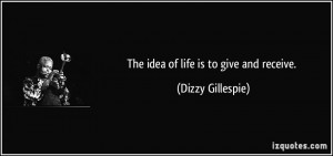 The idea of life is to give and receive. - Dizzy Gillespie