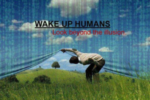 Wake up humans look beyond the illusion