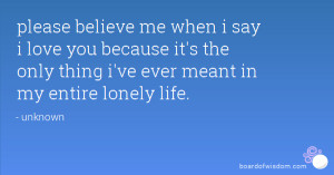 please believe me when i say i love you because it's the only thing i ...