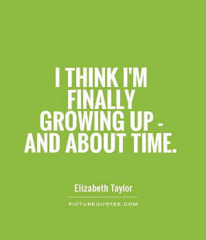 think I'm finally growing up - and about time. Picture Quote #1