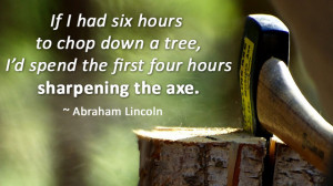 If I had six hours to chop down a tree, I'd spend the first four hours