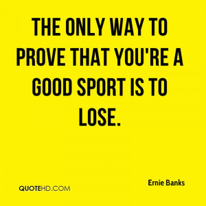 The only way to prove that you're a good sport is to lose.