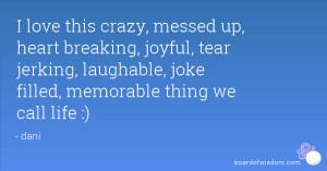 love this crazy, messed up, heart breaking, joyful, tear jerking ...