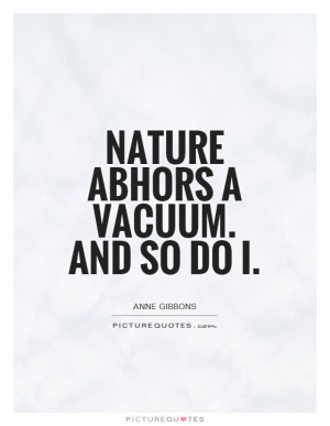 Nature abhors a vacuum. And so do I Picture Quote #1