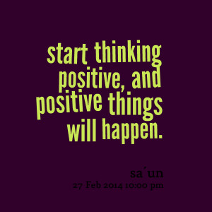Quotes Picture: start thinking positive, and positive things will ...