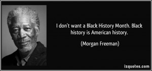 don't want a Black History Month. Black history is American history ...