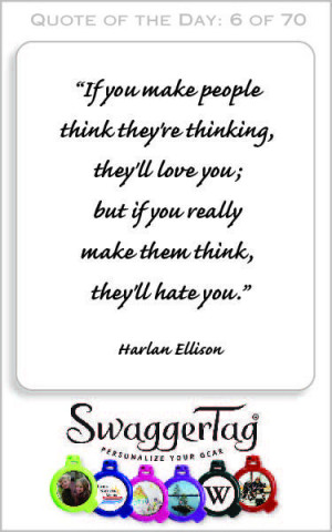 """... if you really make them think, they'll hate you."""" – Harlan Ellison"""