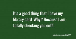 That I Have My Library Card Why Because Am Totally Checking You Out ...