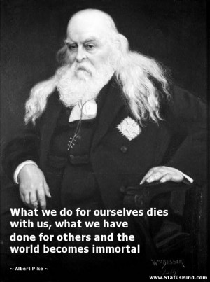 What we do for ourselves dies with us, what we have done for others