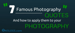 famous photography quotes and how to apply them to your photography