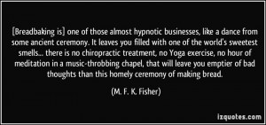 ... thoughts than this homely ceremony of making bread. - M. F. K. Fisher
