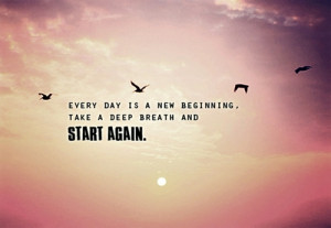 Every day is new beginning, take a deep breath and start again.