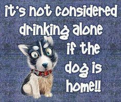 It's not considered drinking alone if the dog is home! Cheers!! More