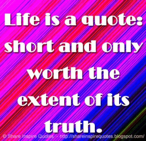 Life is a quote: short and only worth the extent of its truth. | Share ...