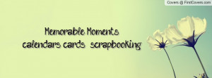 Memorable Moments....calendars, cards, & scrapbooking