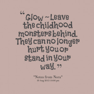 Quotes Picture: glow ~ leave the childhood monsters behind they can no ...
