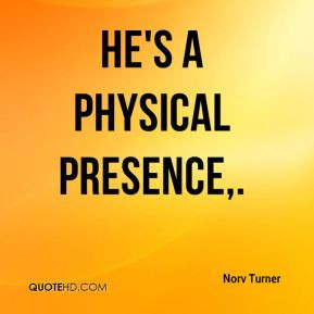 Norv Turner - He's a physical presence.