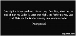 ... Dear God, Make me the kind of man my son wants me to be. - Anonymous