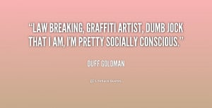 Law breaking, graffiti artist, dumb jock that I am, I'm pretty ...