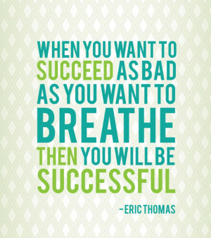 ... to succeed as bad as you want to breathe then you will be successful