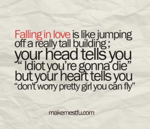 Falling in love is like jumping off a really tall building, your head ...