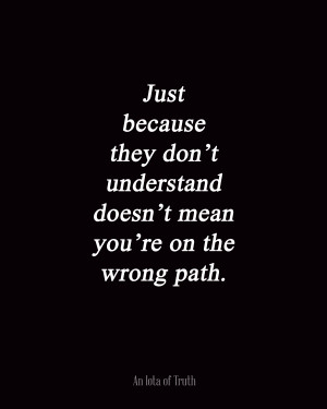 Just because they don't understand doesn't mean you're on the wrong ...