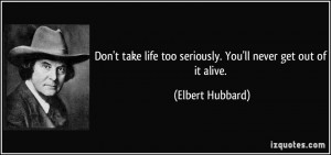 ... life too seriously. You'll never get out of it alive. - Elbert Hubbard