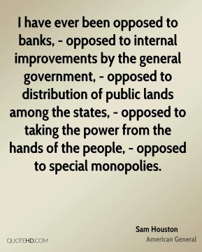 Sam Houston - I have ever been opposed to banks, - opposed to internal ...
