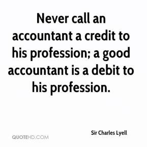 Never call an accountant a credit to his profession; a good accountant ...