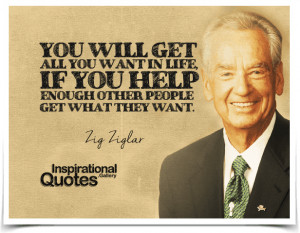 You will get all you want in life, if you help enough other people get ...