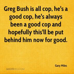 Greg Bush is all cop, he's a good cop, he's always been a good cop and ...