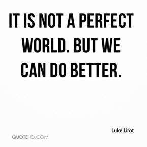 Luke Lirot - It is not a perfect world. But we can do better.