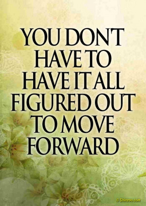 """You don't have to have it all figured out to move forward."""""""