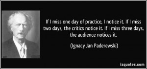 If I miss one day of practice, I notice it. If I miss two days, the ...
