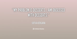 """My problem is desserts. I am obsessed with desserts."""""""
