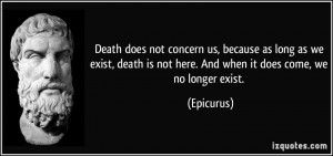 Death does not concern us, because as long as we exist, death is not ...