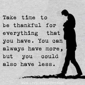 Take time to be thankful for everything that you have. You can always ...