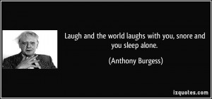 Laugh and the world laughs with you, snore and you sleep alone ...