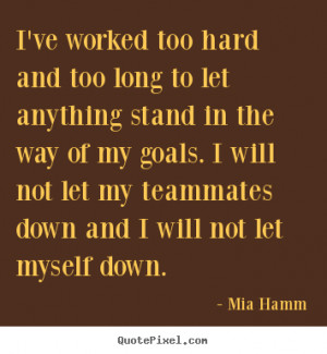 ... and too long to let anything.. Mia Hamm popular motivational quotes