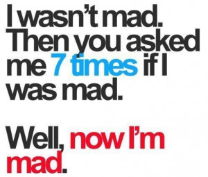 wasn't mad. Then you asked me 7 times if I was mad.
