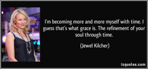 ... grace is. The refinement of your soul through time. - Jewel Kilcher