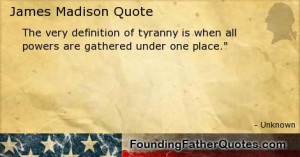 The very definition of tyranny is when all powers are gathered under ...