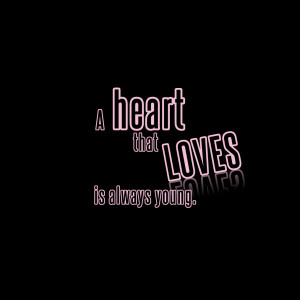 """Short Love Quotes 100: """"A heart that loves is always young"""""""