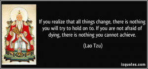 ... not afraid of dying, there is nothing you cannot achieve. - Lao Tzu