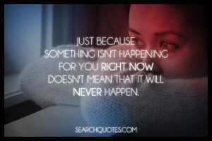 Just because something isn't happening for you right now doesn't mean ...