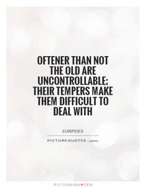 Oftener than not the old are uncontrollable; their tempers make them ...